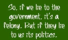 Lie to the Government and it's a felony. If they lie it's politics. Stop Lying, Raised Right, Thing 1, Conservative Politics, Thats The Way, World Leaders, Before Us, The Victim, Tell The Truth