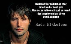 """""""If you believe in Odin and Thor, people laugh themselves to death. While it's okay to believe in a man who turned water into wine, and walked on water"""" - Mads Mikkelsen"""