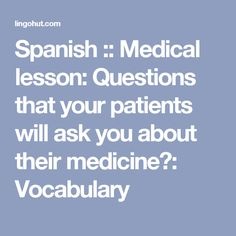 Spanish :: Medical lesson: Questions that your patients will ask you about their medicine?: Vocabulary