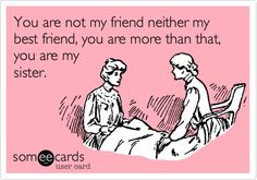 Funny Friendship Ecard: You are not my friend neither my best friend, you are more than that, you are my sister.