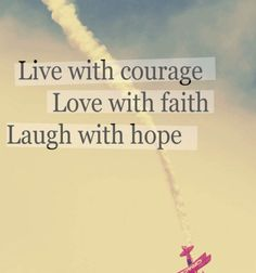 Live with courage love with faith laugh with hope.