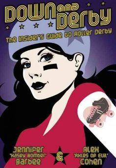 Down and Derby: The Insider's Guide to Roller Derby