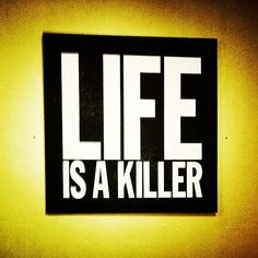 Life is a killer |
