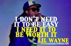 LIL wayne- His words make sense and he speaks the truth he knows. *love this quote too!