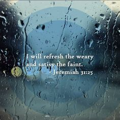 For I have satiated the weary soul, and every sorrowful soul have I replenished. -- Jeremiah 31:25