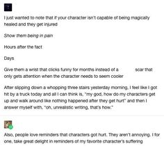 Show your characters are hurt for days, weeks, months even if it's that serious. Everyone feels pain, it'll make your writing more relatable Book Writing Tips, Writing Resources, Writing Help, Writing Skills, Writing Ideas, Writing Quotes, Fiction Writing, Johnlock, Destiel