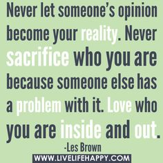 "‎""Never let someone's opinion become your reality. Never sacrifice who you are because someone else has a problem with it. Love who you are inside and out."" -Les Brown by deeplifequotes, via Flickr"
