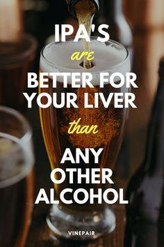 IPAs are better for your liver than any other type of alcohol! So drink up, IPA lovers.