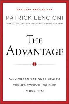 The Advantage: Why Organizational Health Trumps Everything Else In Business: Patrick M. Lencioni: 9780470941522: Amazon.com: Books