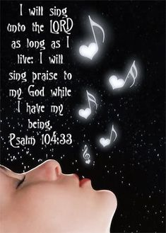 I will sing to the Lord all the days of my life, with all my life! Psalm 104:33