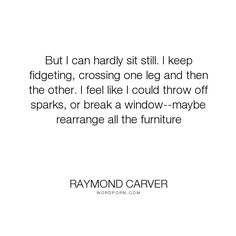 """Raymond Carver - """"But I can hardly sit still. I keep fidgeting, crossing one leg and then the other...."""". life, crazy, anxiety, wild, excitement, fireworks, hyper"""