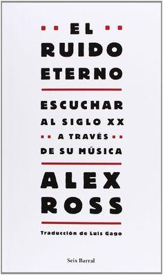 EL RUIDO ETERNO ALEX ROSS , SEIX BARRAL, 2009 ISBN 9788432209130