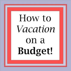 How to vacation on a budget.
