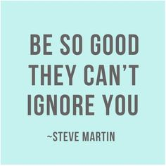 Be so good they can't ignore you. - Steve Martin.    Read how I want to do this for my own life HERE: http://thereafterish.com/2013/03/03/life-inspo-be-so-good/    #lifeinspo #wordstoliveby #quotes #happiness #howtobehappy