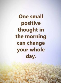 Quotes One small positive thought in the morning can change your whole day.
