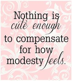 I cant express how much i believe this.. I love being modest. at times it can be hard but its worth it  http://media-cache-ec0.pinimg.com/originals/d3/2d/1e/d32d1eee20e56fba76feade6e97a0197.jpg