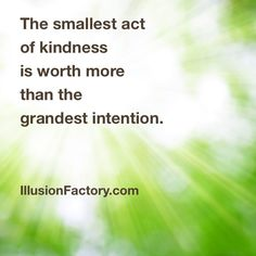 The smallest act of kindness is worth more than the grandest intention.   We share quotes with our friends on Pinterest to help stimulate the world evolution in positive directions. If you like what we are sharing with you from The Illusion Factory and would like to discuss our advertising, marketing and social media services, call us at 818-788-9700 x1 so we may review your needs in greater detail. http://illusionfactory.com #kindness #quotes, #quote #greatquotes #inspiration #philosophy…