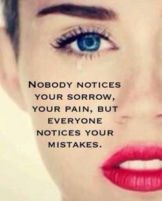 It's funny isn't it ... When you are sad only a few people will notice, but if you make a small mistake everyone is suddenly aware of you