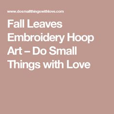 Fall Leaves Embroidery Hoop Art – Do Small Things with Love
