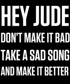 """""""And anytime you feel the pain, hey Jude, refrain / Don't carry the world upon your shoulders / For well you know that it's a fool who plays it cool / By making his world a little colder."""" // Hey Jude by the Beatles"""