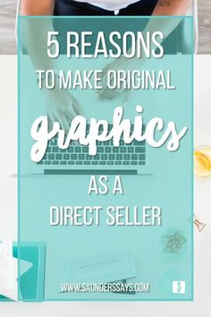 Top 5 Reasons to Make Your Own Original Graphics as a Direct Seller - www.saunderssays.com