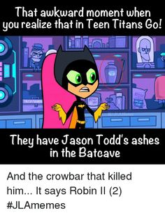 That awkward moment when you realize that in Teen Titans Go! the have Jason Todd's ashes in the Batcave... and the crowbar...