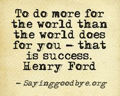 To do more for the world than the world does for you -- that is success. ~Henry Ford