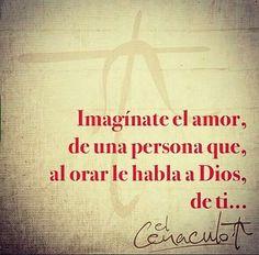Imaginate el amor , de una persona que al orar le habla a Dios , de ti . . .