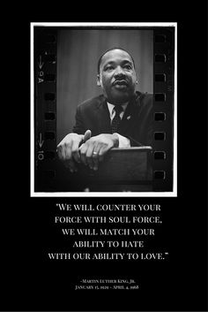 """""""We will match your ability to hate with our ability to love."""" Martin Luther King, Jr."""