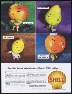 I'm bigger, I'm sweeter, I'm juicier, I'm full of health. Shell Oil fertilizer ad.