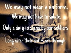 We may not wear a uniform. We may not have to salute. Only a duty to stand by your soldiers. Long after their duties are through.