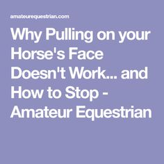 Why Pulling on your Horse's Face Doesn't Work... and How to Stop - Amateur Equestrian