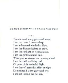 Do not stand at my grave and cry. I am not there, I did not die. <3