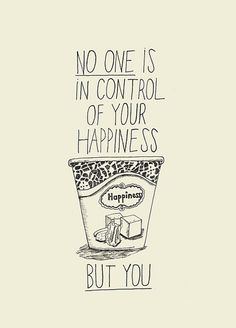 no one is in control of your happiness but you, so be sure to chose your favorite flavor