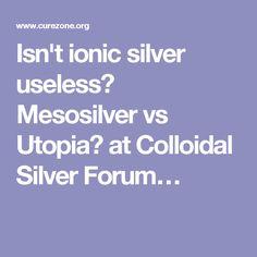 Isn't ionic silver useless? Mesosilver vs Utopia? at Colloidal Silver Forum…