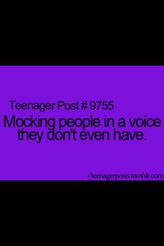 Mocking people in a voice the don't even have lol teenager post so true!