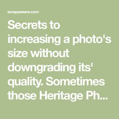 Secrets to increasing a photo's size without downgrading its' quality. Sometimes those Heritage Photos need to be upsized before any restoration.