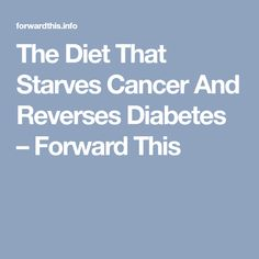 The Diet That Starves Cancer And Reverses Diabetes – Forward This
