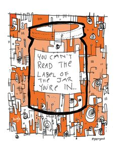 """""""you can't read the label of the jar you're in..."""""""
