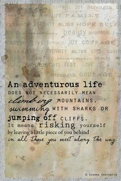 """An adventurous life does not necessarily mean climbing mountains, swimming with sharks or jumping off cliffs. It means risking yourself by leaving a little piece of you behind in all those you meet along the way.what a delightful quote:) Great Quotes, Quotes To Live By, Me Quotes, Inspirational Quotes, Motivational Quotes, Famous Quotes, Strong Quotes, Attitude Quotes, Embrace Change Quotes"