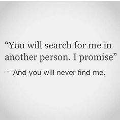 """""""You will search for me in another person I promise - and you will never find me."""" Inspiring relationship - breakup quotes for her or him. #relationship #breakup #truthcannon"""