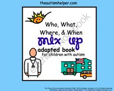 Who, What, Where, & When - Mix Up! an Adapted Book for Children with Autism from The Autism Helper on TeachersNotebook.com -  (20 pages)  - This adapted book is great to work on discriminating between who, what, where, and when questions. This book works on the essential skills of making inferences, vocabulary, and question answering.