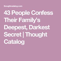 43 People Confess Their Family's Deepest, Darkest Secret | Thought Catalog