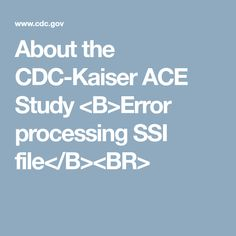 About the CDC-Kaiser ACE Study <B>Error processing SSI file</B><BR>