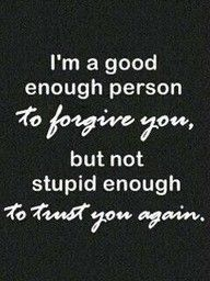 Just saying... This is true kinda sometimes I'm not going to forgive you for the dumb choices you have made.. I know people deserve second chances but.. I've giving you a second chance before