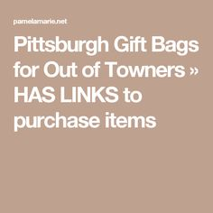 Pittsburgh Gift Bags for Out of Towners HAS LINKS to purchase items