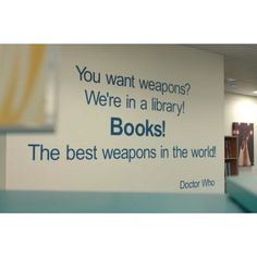 You want weapons? We're in a library! Books! The best weapons in the world! Doctor Who