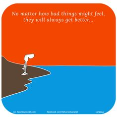 No matter how bad things might feel, they will always get better...