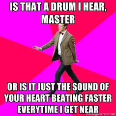 Is that a DRUM I hear, Master...or is it JUST the sound of your HEART BEATING FASTER everytime I get NEAR.... Bahahaha!!!