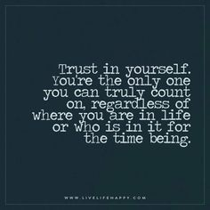 Trust in yourself. You're the only one you can truly count on, regardless of where you are in life or who is in it for the time being.